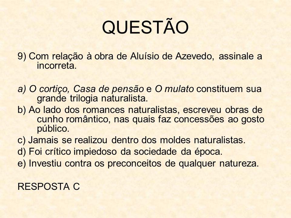 QUESTÃO 9) Com relação à obra de Aluísio de Azevedo, assinale a incorreta. a) O cortiço, Casa de pensão e O mulato constituem sua grande trilogia natu
