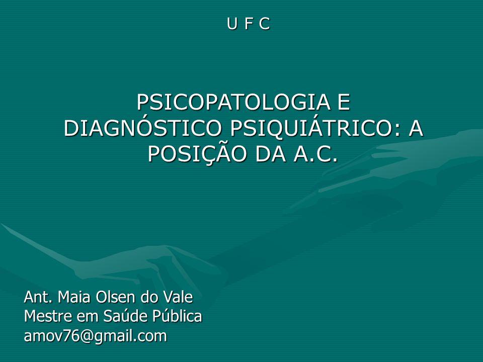 U F C PSICOPATOLOGIA E DIAGNÓSTICO PSIQUIÁTRICO: A POSIÇÃO DA A.C. Ant. Maia Olsen do Vale Mestre em Saúde Pública amov76@gmail.com