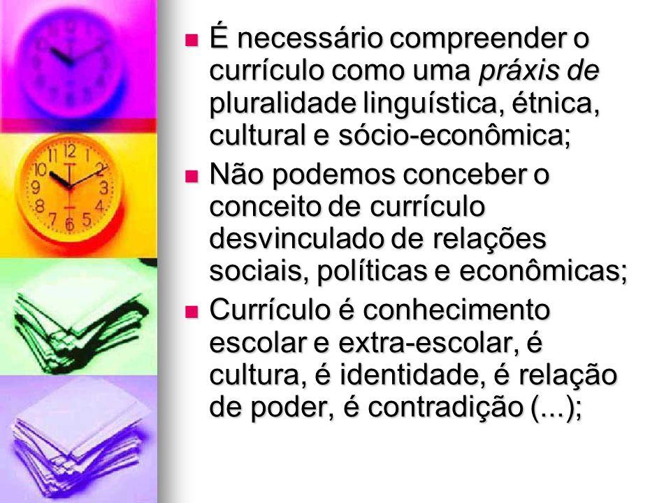 É necessário compreender o currículo como uma práxis de pluralidade linguística, étnica, cultural e sócio-econômica; É necessário compreender o curríc