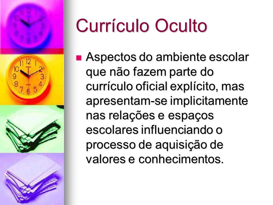 Currículo Oculto Aspectos do ambiente escolar que não fazem parte do currículo oficial explícito, mas apresentam-se implicitamente nas relações e espa