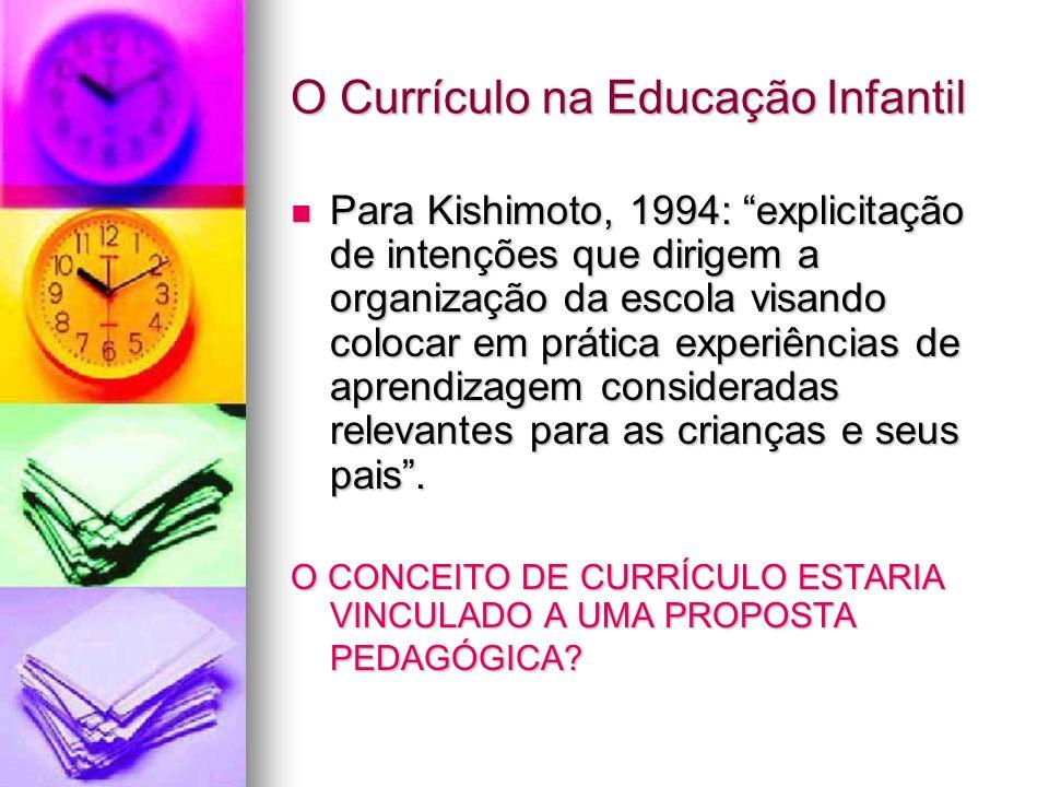 O Currículo na Educação Infantil Para Kishimoto, 1994: explicitação de intenções que dirigem a organização da escola visando colocar em prática experi