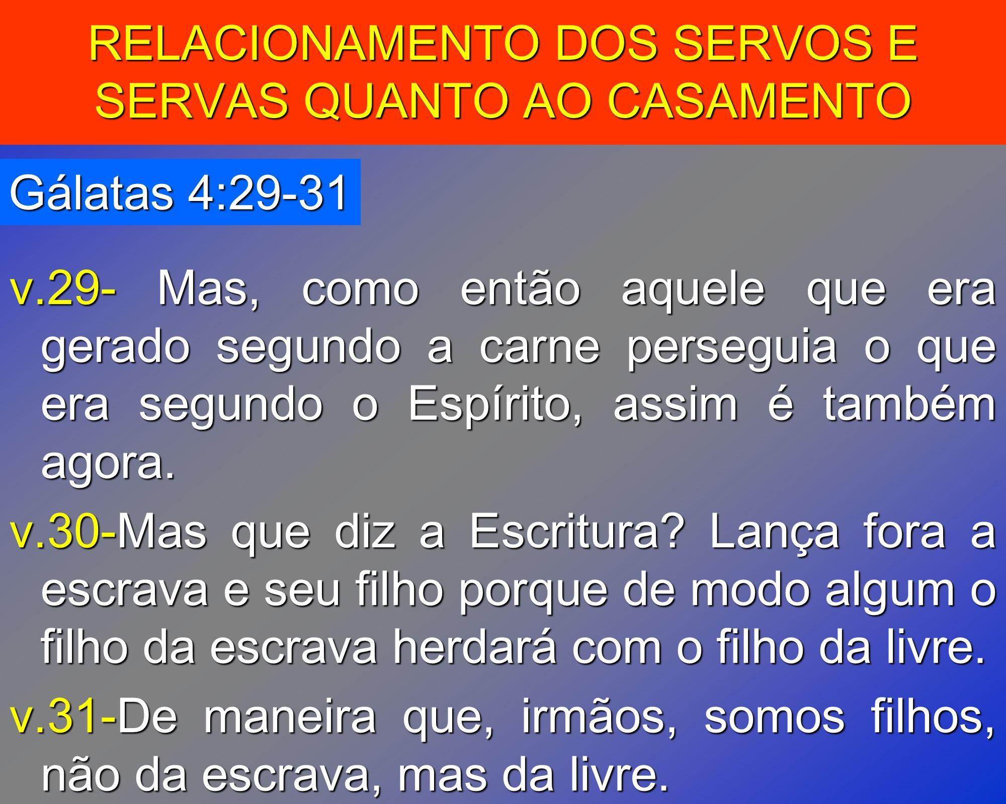 RELACIONAMENTO DOS SERVOS E SERVAS QUANTO AO CASAMENTO Gálatas 4:29-31 v.29- Mas, como então aquele que era gerado segundo a carne perseguia o que era