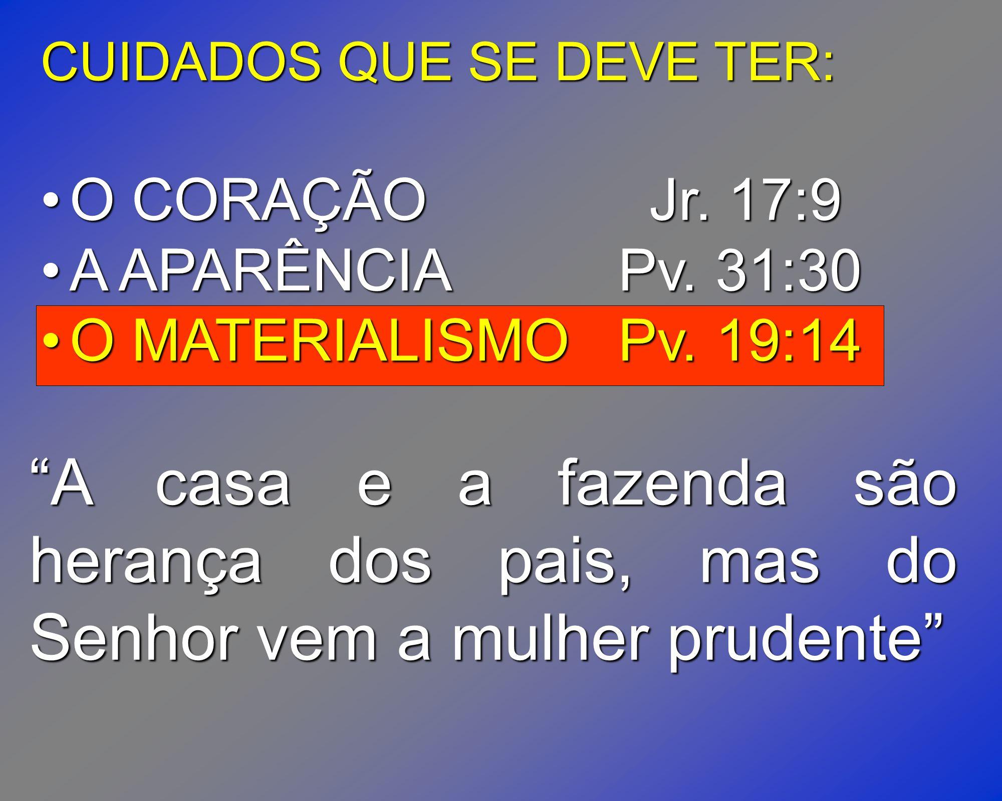 CUIDADOS QUE SE DEVE TER: O CORAÇÃO Jr. 17:9O CORAÇÃO Jr. 17:9 A APARÊNCIAPv. 31:30A APARÊNCIAPv. 31:30 O MATERIALISMOPv. 19:14O MATERIALISMOPv. 19:14