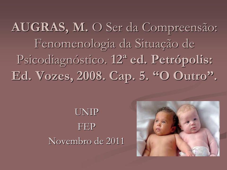 AUGRAS, M. O Ser da Compreensão: Fenomenologia da Situação de Psicodiagnóstico. 12ª ed. Petrópolis: Ed. Vozes, 2008. Cap. 5. O Outro. UNIPFEP Novembro