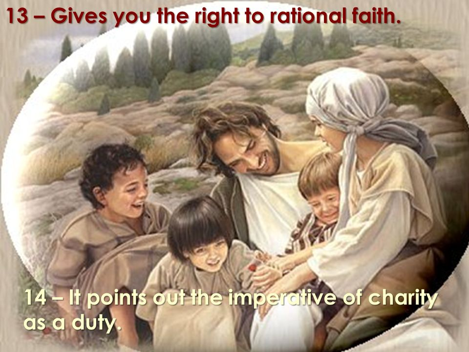 13 – Concede-lhe o direito à fé raciocinada. 14 – Destaca-lhe o imperativo da caridade por dever.