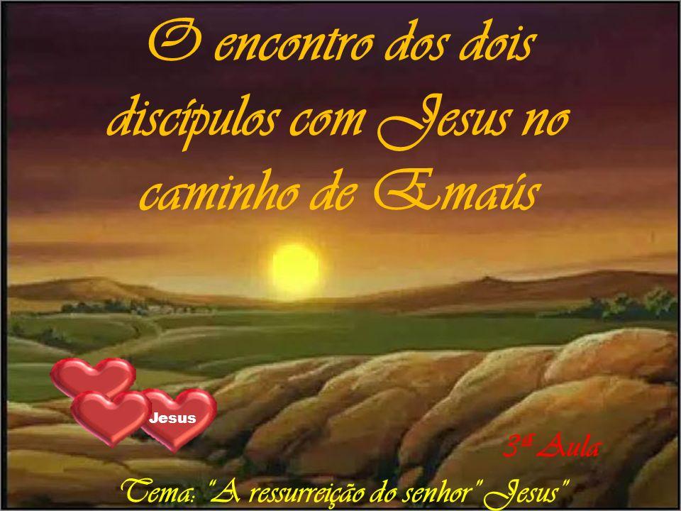 O encontro dos dois discípulos com Jesus no caminho de Emaús Tema: A ressurreição do senhor Jesus 3ª Aula Jesus