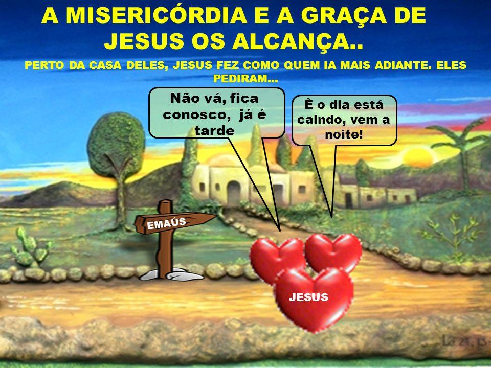 A MISERICÓRDIA E A GRAÇA DE JESUS OS ALCANÇA.. PERTO DA CASA DELES, JESUS FEZ COMO QUEM IA MAIS ADIANTE. ELES PEDIRAM... Não vá, fica conosco, já é ta