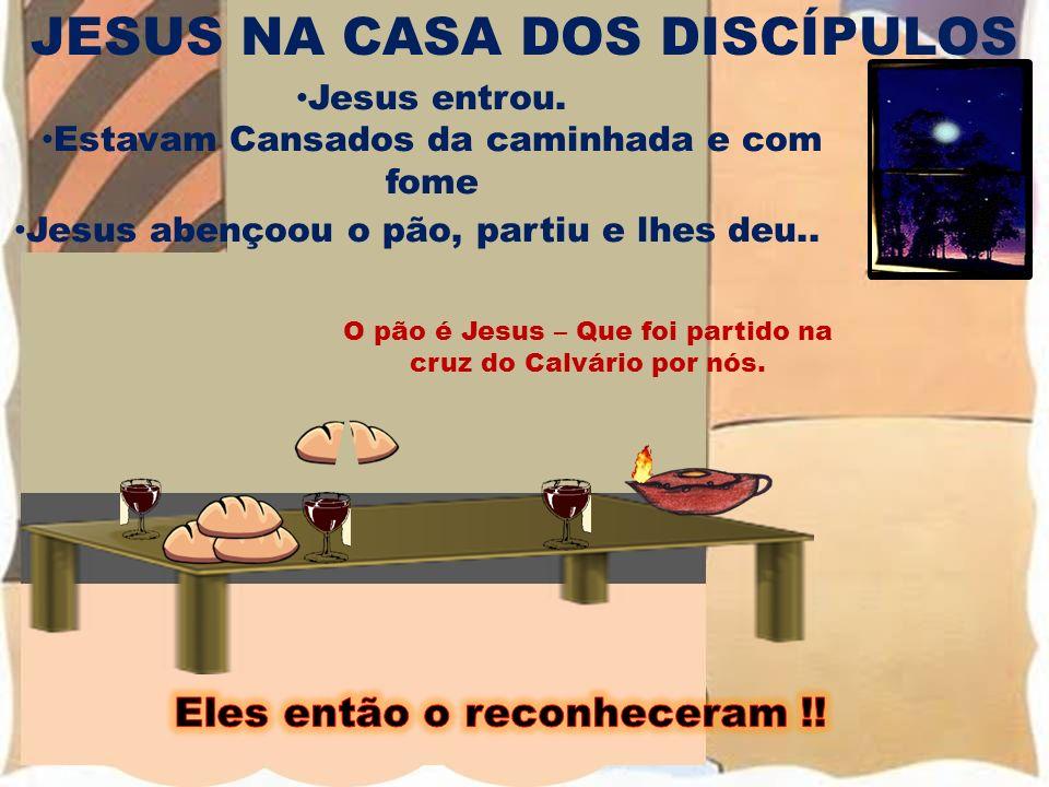 JESUS NA CASA DOS DISCÍPULOS Jesus entrou. Estavam Cansados da caminhada e com fome JESUS O pão é Jesus – Que foi partido na cruz do Calvário por nós.