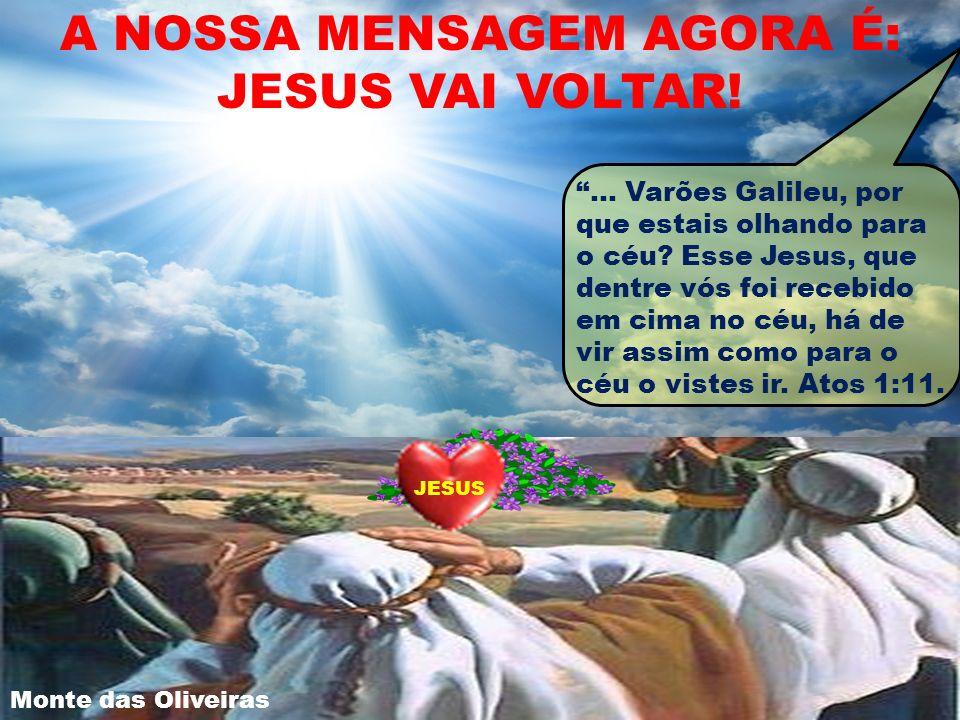 A NOSSA MENSAGEM AGORA É: JESUS VAI VOLTAR! JESUS... Varões Galileu, por que estais olhando para o céu? Esse Jesus, que dentre vós foi recebido em cim