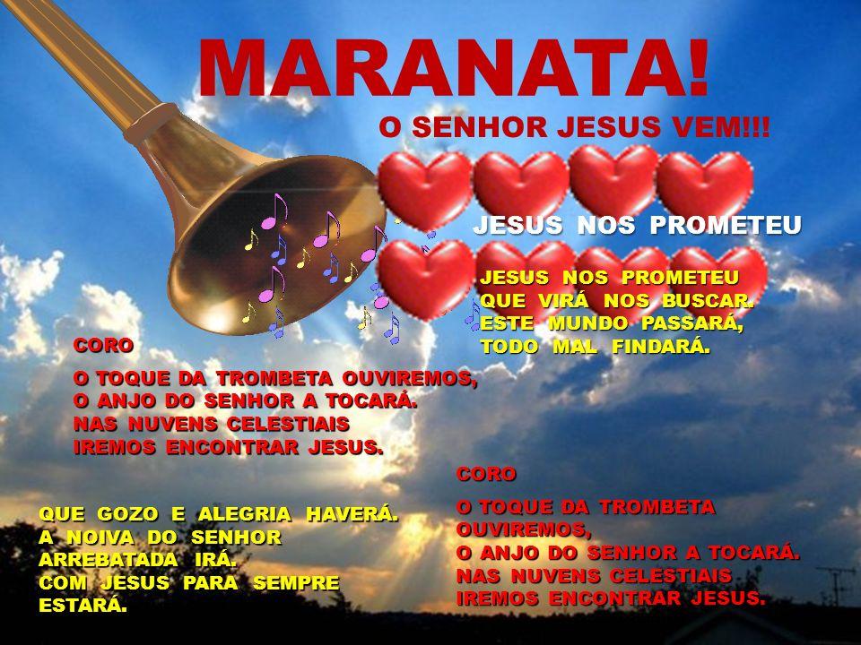 MARANATA! O SENHOR JESUS VEM!!! CORO O TOQUE DA TROMBETA OUVIREMOS, O ANJO DO SENHOR A TOCARÁ. NAS NUVENS CELESTIAIS IREMOS ENCONTRAR JESUS. QUE GOZO