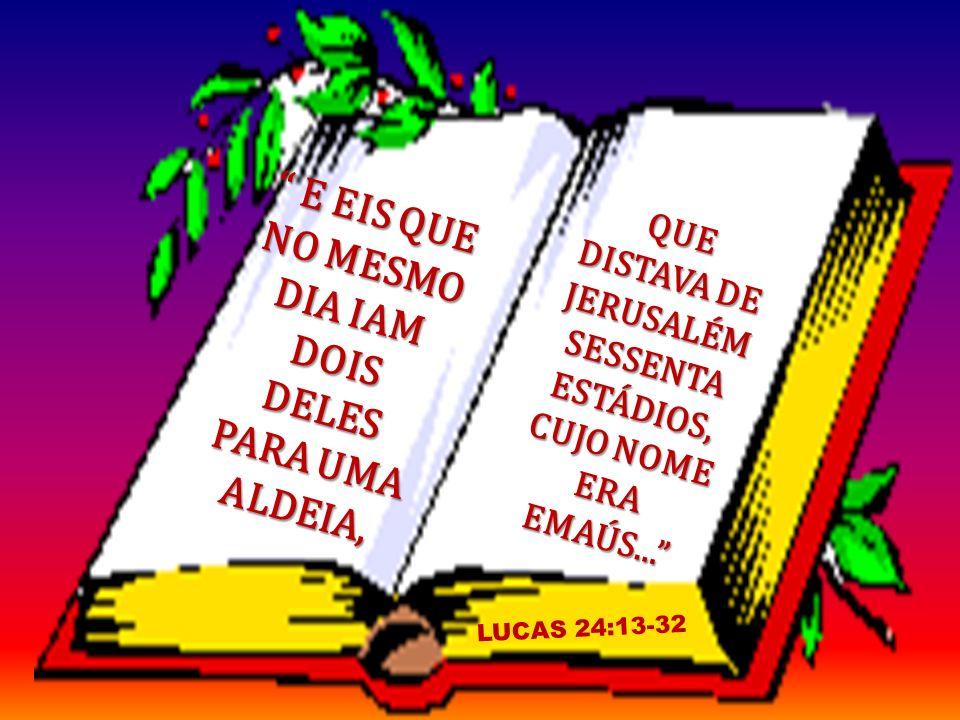 E EIS QUE NO MESMO DIA IAM DOIS DELES PARA UMA ALDEIA, E EIS QUE NO MESMO DIA IAM DOIS DELES PARA UMA ALDEIA, LUCAS 24:13-32 QUE DISTAVA DE JERUSALÉM