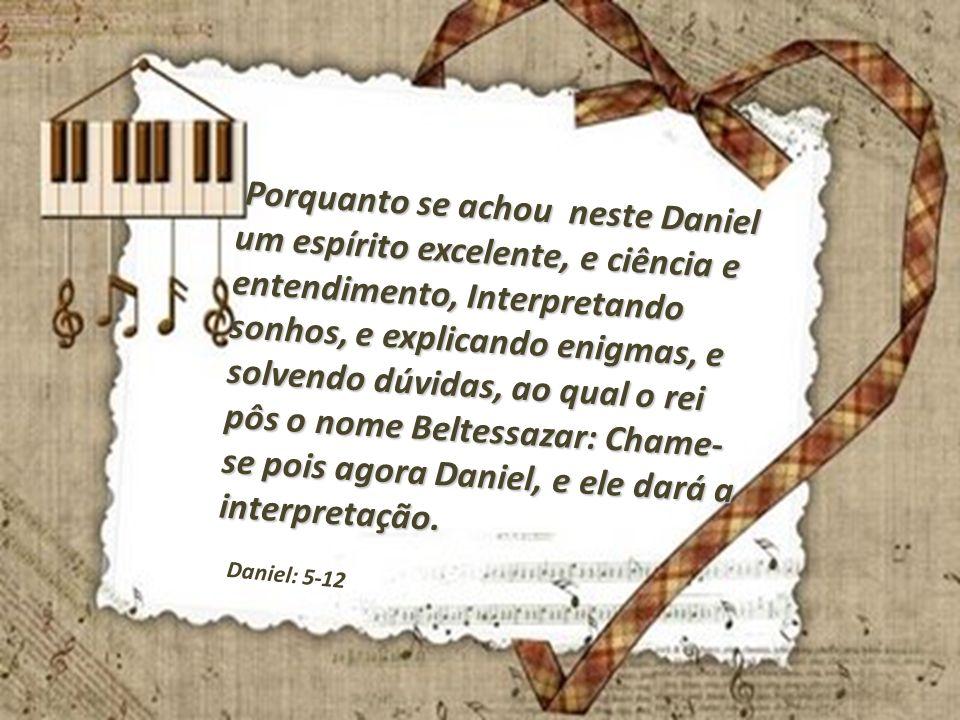 Porquanto se achou neste Daniel um espírito excelente, e ciência e entendimento, Interpretando sonhos, e explicando enigmas, e solvendo dúvidas, ao qu