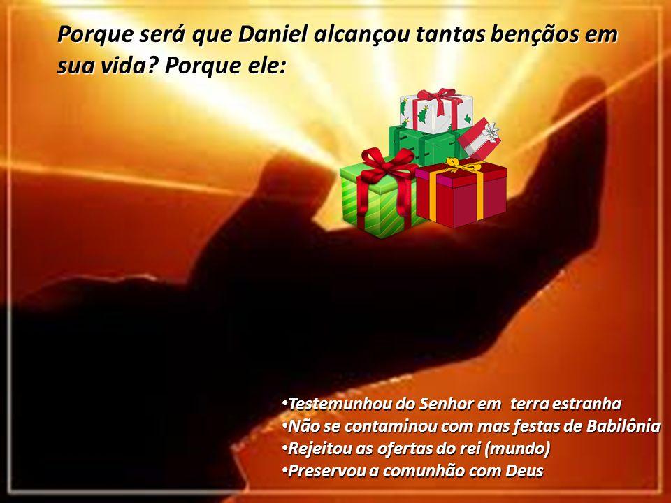 Porque será que Daniel alcançou tantas bençãos em sua vida? Porque ele: Testemunhou do Senhor em terra estranha Testemunhou do Senhor em terra estranh