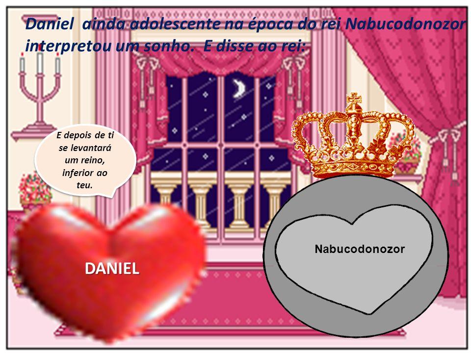 Daniel ainda adolescente na época do rei Nabucodonozor interpretou um sonho. E disse ao rei: E depois de ti se levantará um reino, inferior ao teu. DA
