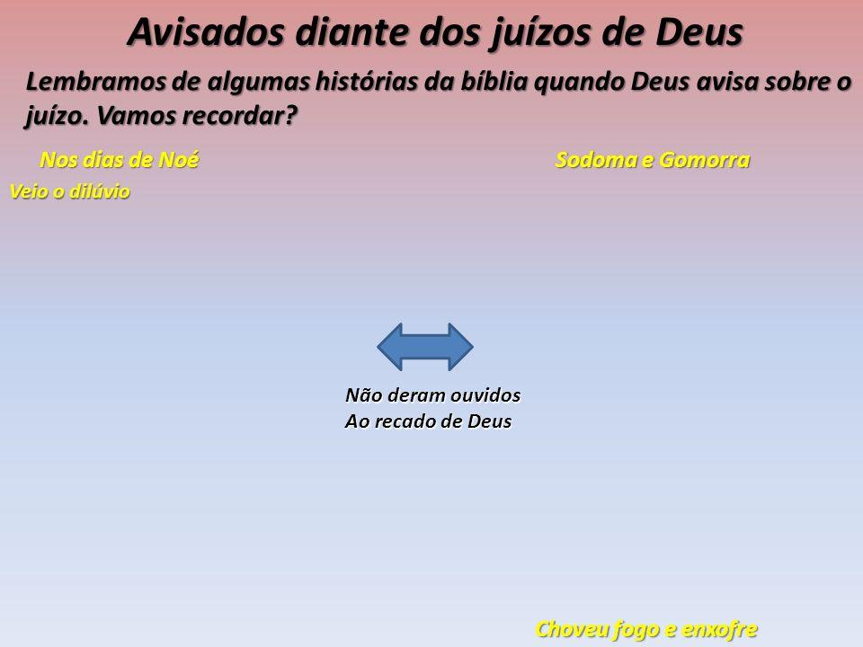 Avisados diante dos juízos de Deus Lembramos de algumas histórias da bíblia quando Deus avisa sobre o juízo. Vamos recordar? Nos dias de Noé Veio o di