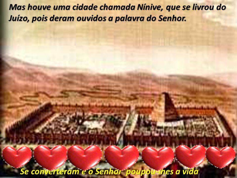 Mas houve uma cidade chamada Nínive, que se livrou do Juízo, pois deram ouvidos a palavra do Senhor. Se converteram e o Senhor poupou-lhes a vida