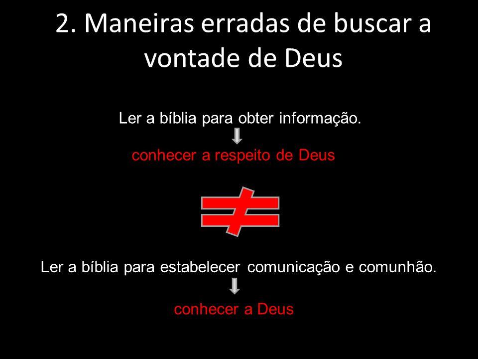 Ler a bíblia para obter informação. 2. Maneiras erradas de buscar a vontade de Deus Ler a bíblia para estabelecer comunicação e comunhão. conhecer a r