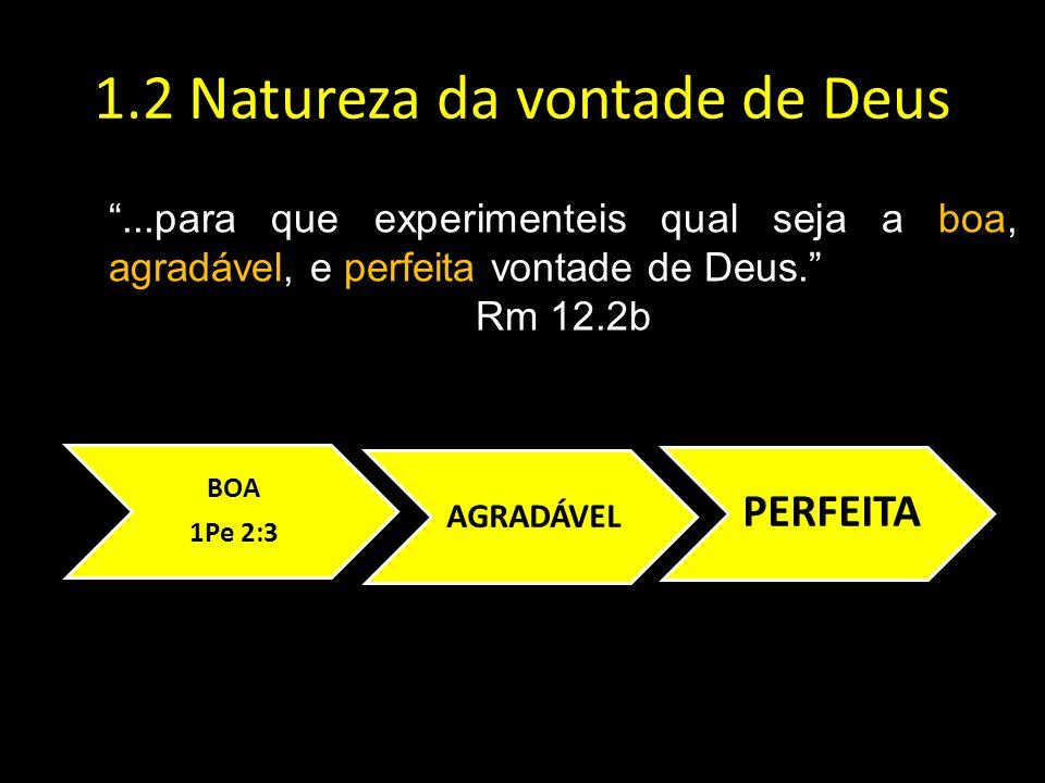 1.2 Natureza da vontade de Deus...para que experimenteis qual seja a boa, agradável, e perfeita vontade de Deus. Rm 12.2b BOA 1Pe 2:3 AGRADÁVEL PERFEI