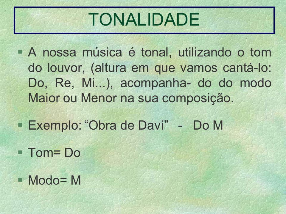 TONALIDADE A nossa música é tonal, utilizando o tom do louvor, (altura em que vamos cantá-lo: Do, Re, Mi...), acompanha- do do modo Maior ou Menor na