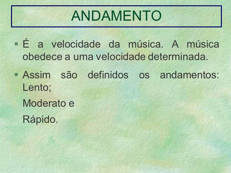 ANDAMENTO É a velocidade da música. A música obedece a uma velocidade determinada. Assim são definidos os andamentos: Lento; Moderato e Rápido.