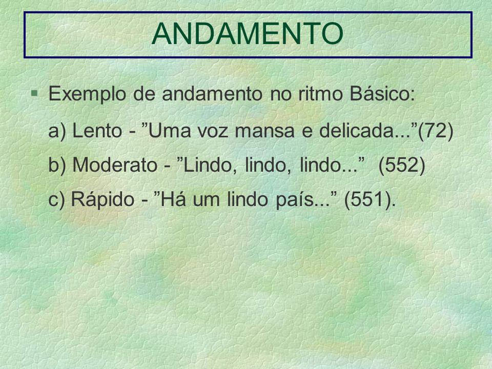 ANDAMENTO Exemplo de andamento no ritmo Básico: a) Lento - Uma voz mansa e delicada...(72) b) Moderato - Lindo, lindo, lindo... (552) c) Rápido - Há u