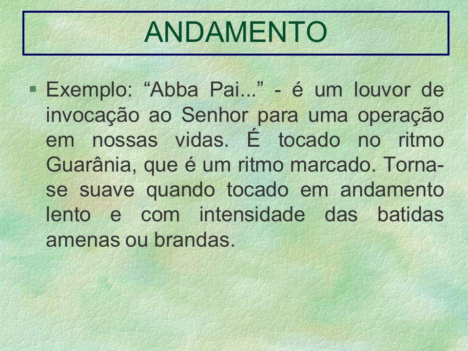 ANDAMENTO Exemplo: Abba Pai... - é um louvor de invocação ao Senhor para uma operação em nossas vidas. É tocado no ritmo Guarânia, que é um ritmo marc