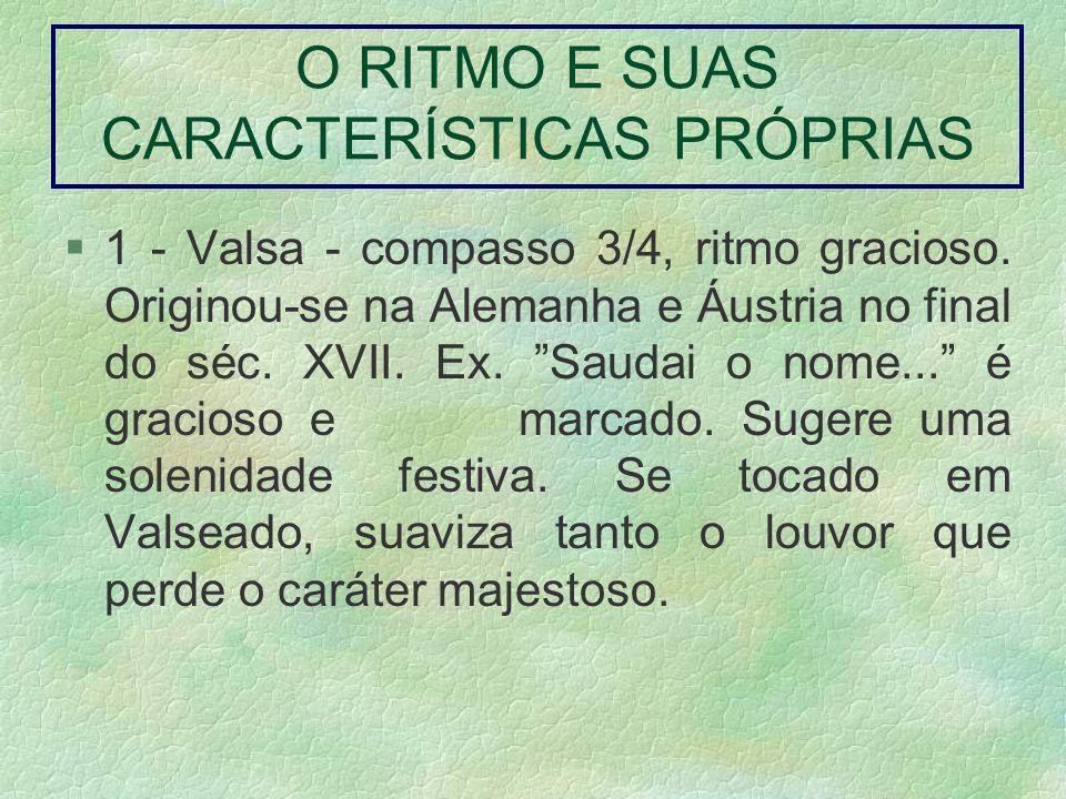 O RITMO E SUAS CARACTERÍSTICAS PRÓPRIAS 1 - Valsa - compasso 3/4, ritmo gracioso. Originou-se na Alemanha e Áustria no final do séc. XVII. Ex. Saudai