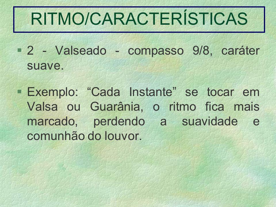 RITMO/CARACTERÍSTICAS 2 - Valseado - compasso 9/8, caráter suave. Exemplo: Cada Instante se tocar em Valsa ou Guarânia, o ritmo fica mais marcado, per