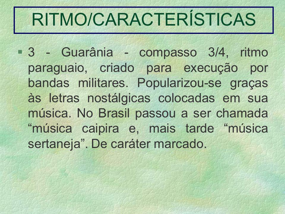 3 - Guarânia - compasso 3/4, ritmo paraguaio, criado para execução por bandas militares. Popularizou-se graças às letras nostálgicas colocadas em sua