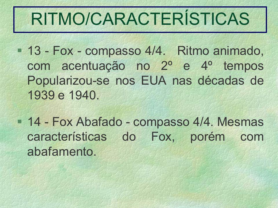 13 - Fox - compasso 4/4. Ritmo animado, com acentuação no 2º e 4º tempos Popularizou-se nos EUA nas décadas de 1939 e 1940. 14 - Fox Abafado - compass