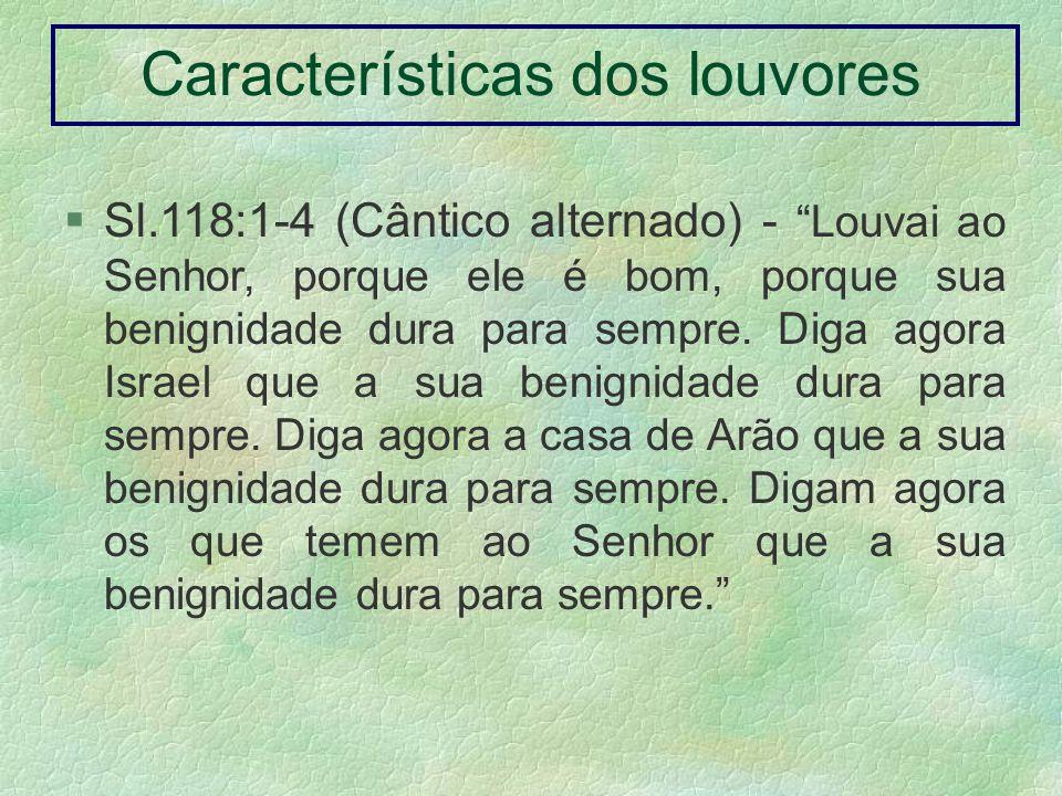 Sl.118:1-4 (Cântico alternado) - Louvai ao Senhor, porque ele é bom, porque sua benignidade dura para sempre. Diga agora Israel que a sua benignidade