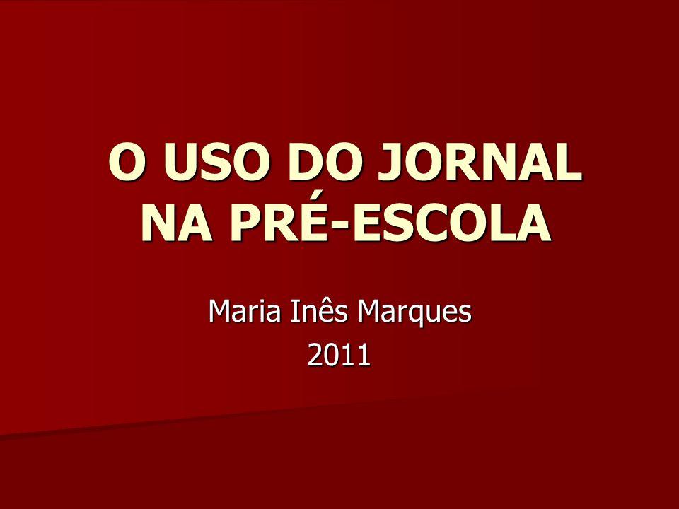 O USO DO JORNAL NA PRÉ-ESCOLA Maria Inês Marques 2011
