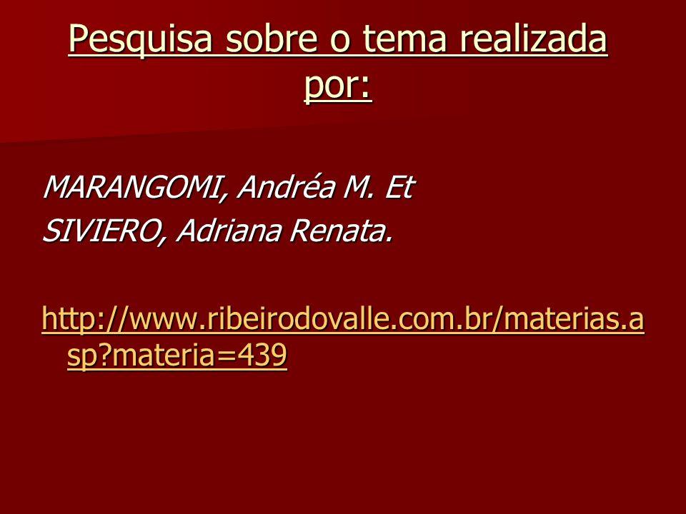 Pesquisa sobre o tema realizada por: MARANGOMI, Andréa M. Et SIVIERO, Adriana Renata. http://www.ribeirodovalle.com.br/materias.a sp?materia=439 http:
