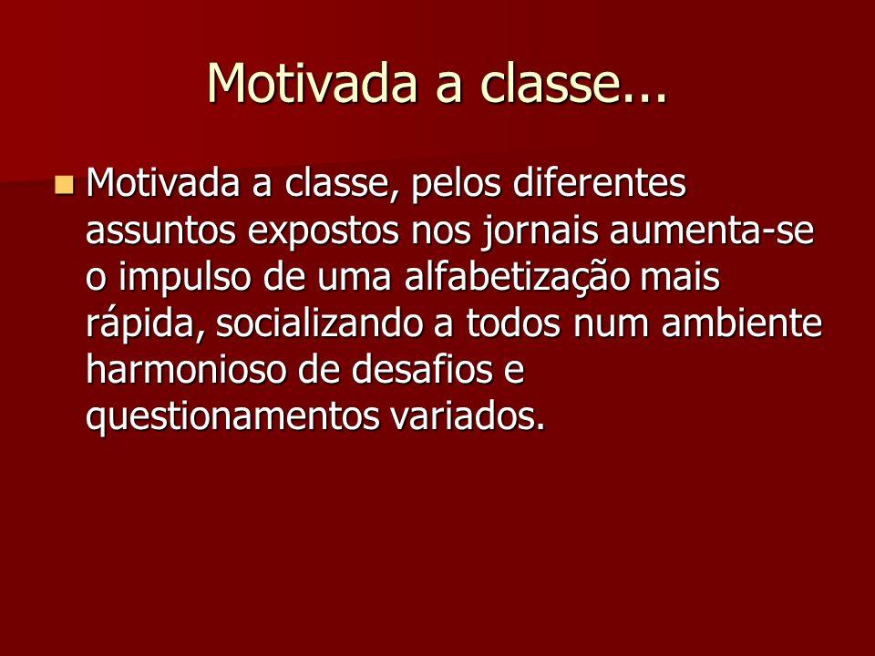 Motivada a classe... Motivada a classe, pelos diferentes assuntos expostos nos jornais aumenta-se o impulso de uma alfabetização mais rápida, socializ
