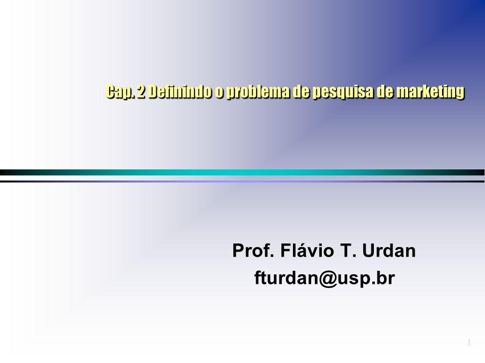 1 Cap. 2 Definindo o problema de pesquisa de marketing Prof. Flávio T. Urdan fturdan@usp.br Prof. Flávio T. Urdan fturdan@usp.br