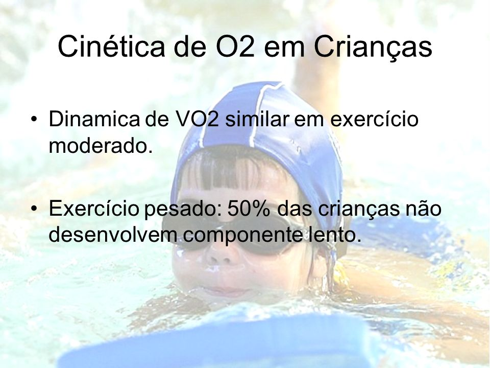 Cinética de O2 em Crianças Dinamica de VO2 similar em exercício moderado. Exercício pesado: 50% das crianças não desenvolvem componente lento.