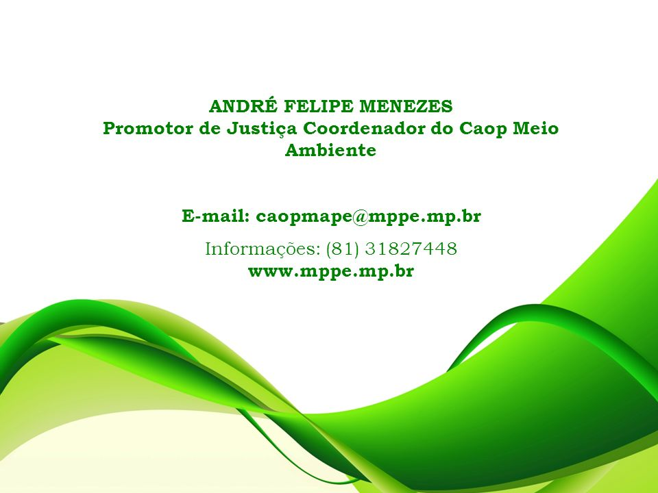 ANDRÉ FELIPE MENEZES Promotor de Justiça Coordenador do Caop Meio Ambiente E-mail: caopmape@mppe.mp.br Informações: (81) 31827448 www.mppe.mp.br