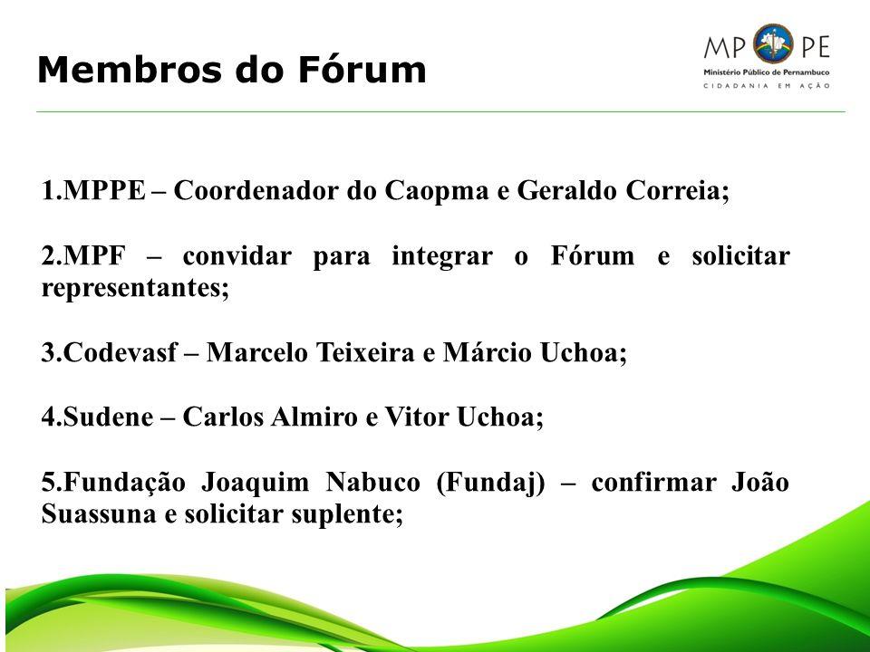 Membros do Fórum 1.MPPE – Coordenador do Caopma e Geraldo Correia; 2.MPF – convidar para integrar o Fórum e solicitar representantes; 3.Codevasf – Mar