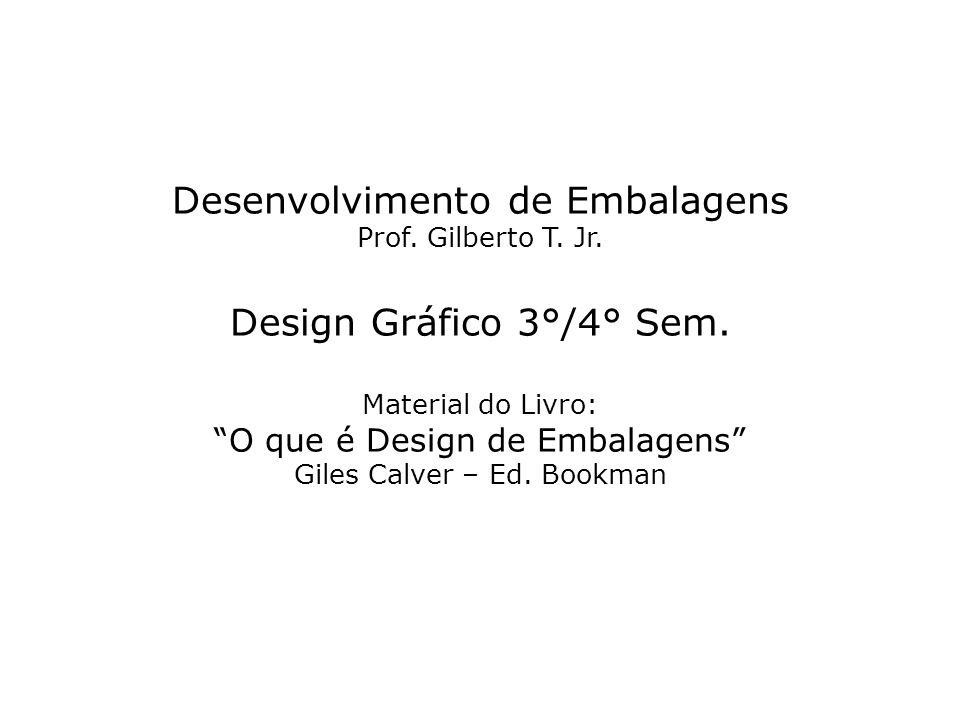 Desenvolvimento de Embalagens Prof. Gilberto T. Jr. Design Gráfico 3°/4° Sem. Material do Livro: O que é Design de Embalagens Giles Calver – Ed. Bookm