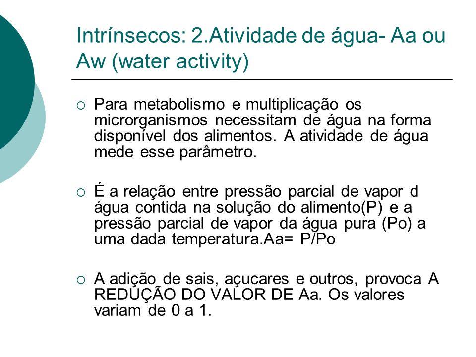 Intrínsecos: 2.Atividade de água- Aa ou Aw (water activity) Para metabolismo e multiplicação os microrganismos necessitam de água na forma disponível