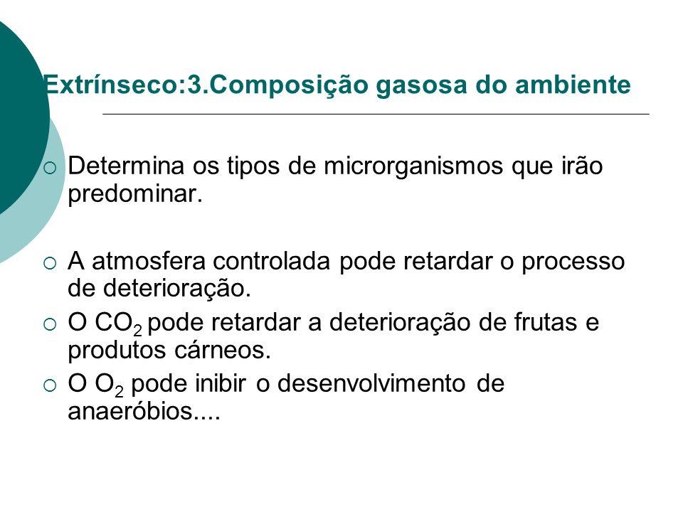 Extrínseco:3.Composição gasosa do ambiente Determina os tipos de microrganismos que irão predominar. A atmosfera controlada pode retardar o processo d