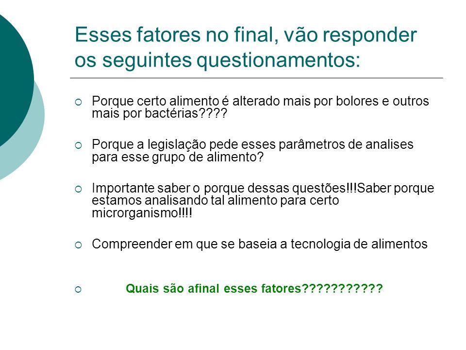 Esses fatores no final, vão responder os seguintes questionamentos: Porque certo alimento é alterado mais por bolores e outros mais por bactérias????