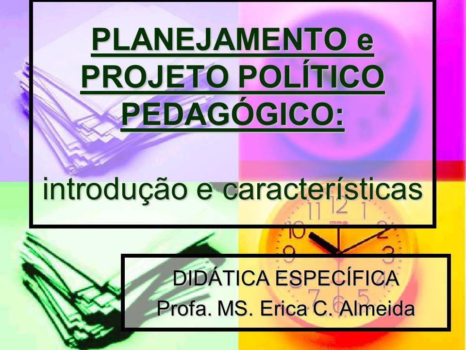 PLANEJAMENTO e PROJETO POLÍTICO PEDAGÓGICO: introdução e características DIDÁTICA ESPECÍFICA Profa. MS. Erica C. Almeida