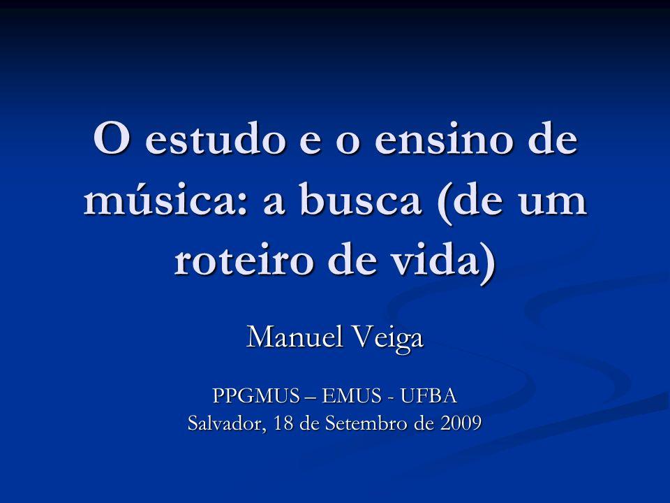 O estudo e o ensino de música: a busca (de um roteiro de vida) Manuel Veiga PPGMUS – EMUS - UFBA Salvador, 18 de Setembro de 2009