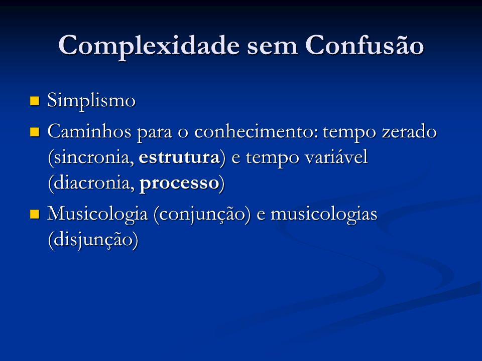 Complexidade sem Confusão Simplismo Simplismo Caminhos para o conhecimento: tempo zerado (sincronia, estrutura) e tempo variável (diacronia, processo)