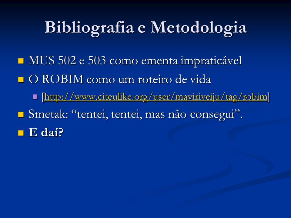 Bibliografia e Metodologia MUS 502 e 503 como ementa impraticável MUS 502 e 503 como ementa impraticável O ROBIM como um roteiro de vida O ROBIM como