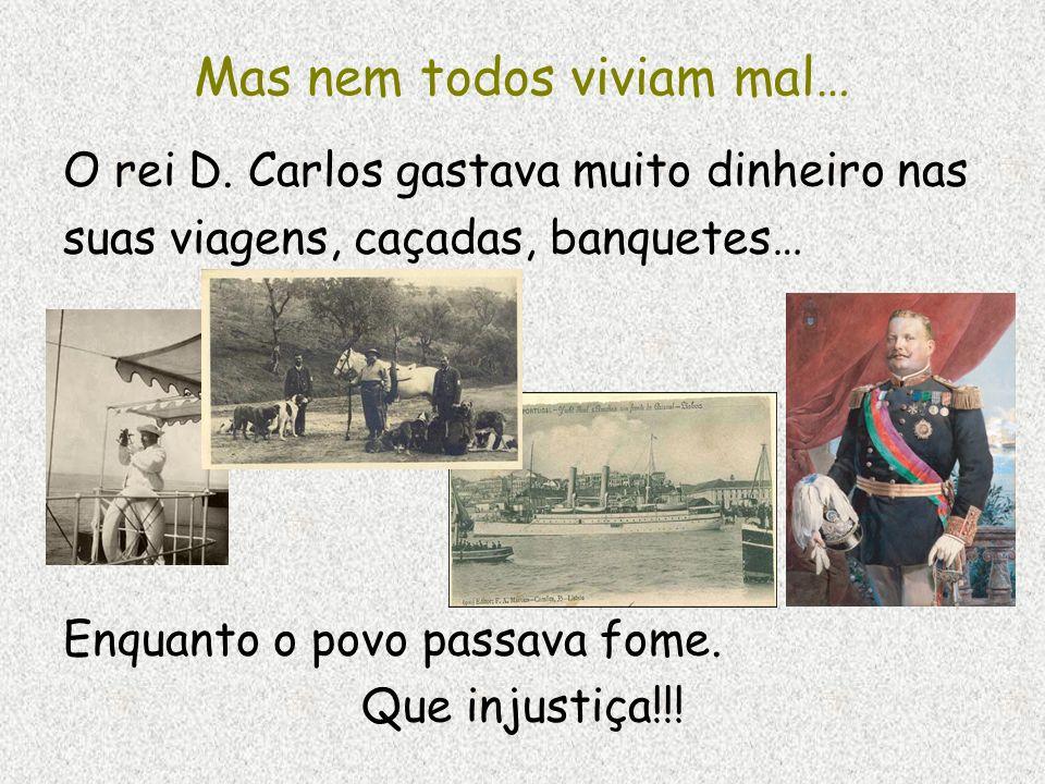 Mas nem todos viviam mal… O rei D. Carlos gastava muito dinheiro nas suas viagens, caçadas, banquetes… Enquanto o povo passava fome. Que injustiça!!!