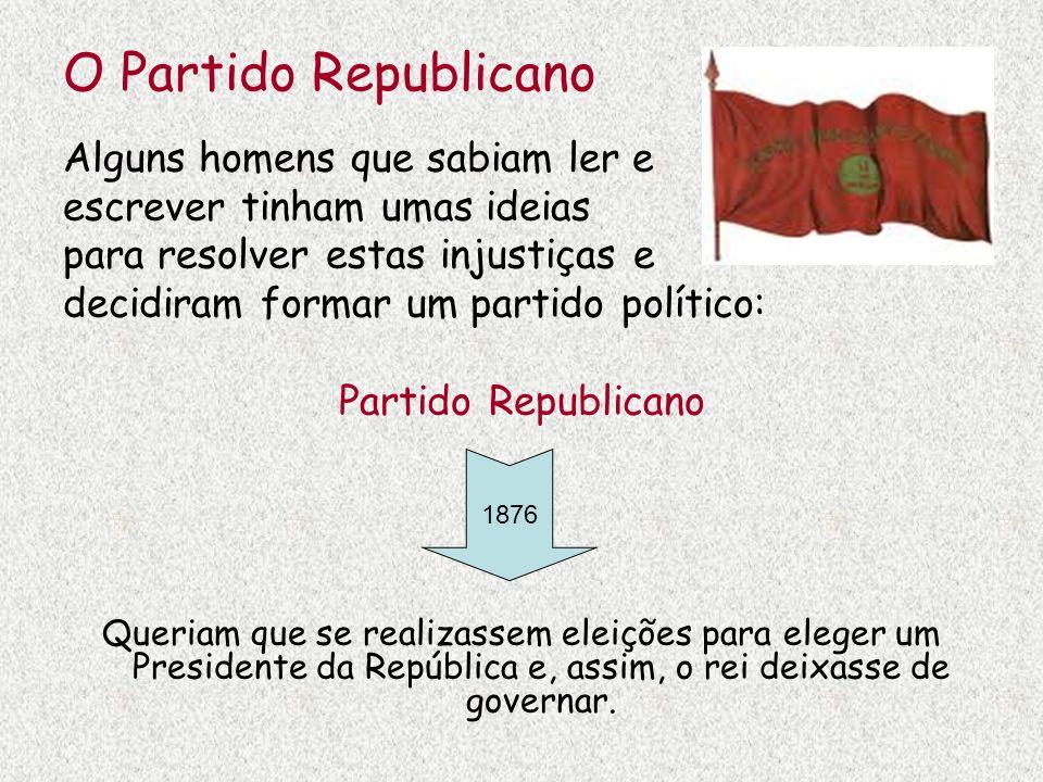 O Partido Republicano Alguns homens que sabiam ler e escrever tinham umas ideias para resolver estas injustiças e decidiram formar um partido político