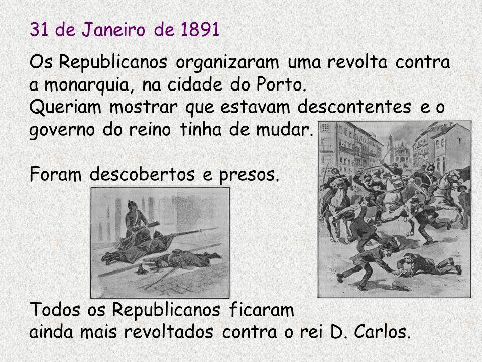 31 de Janeiro de 1891 Os Republicanos organizaram uma revolta contra a monarquia, na cidade do Porto. Queriam mostrar que estavam descontentes e o gov