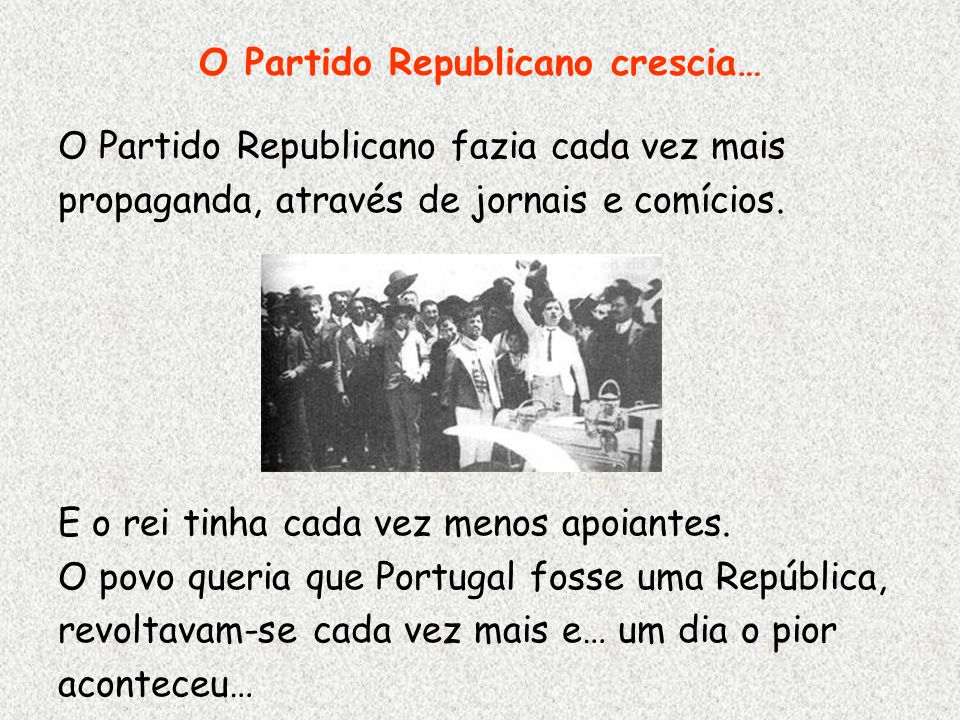 O Partido Republicano crescia… O Partido Republicano fazia cada vez mais propaganda, através de jornais e comícios. E o rei tinha cada vez menos apoia